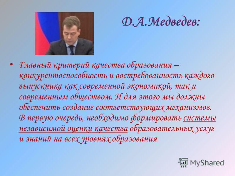 Д.А.Медведев: Главный критерий качества образования – конкурентоспособность и востребованность каждого выпускника как современной экономикой, так и современным обществом. И для этого мы должны обеспечить создание соответствующих механизмов. В первую