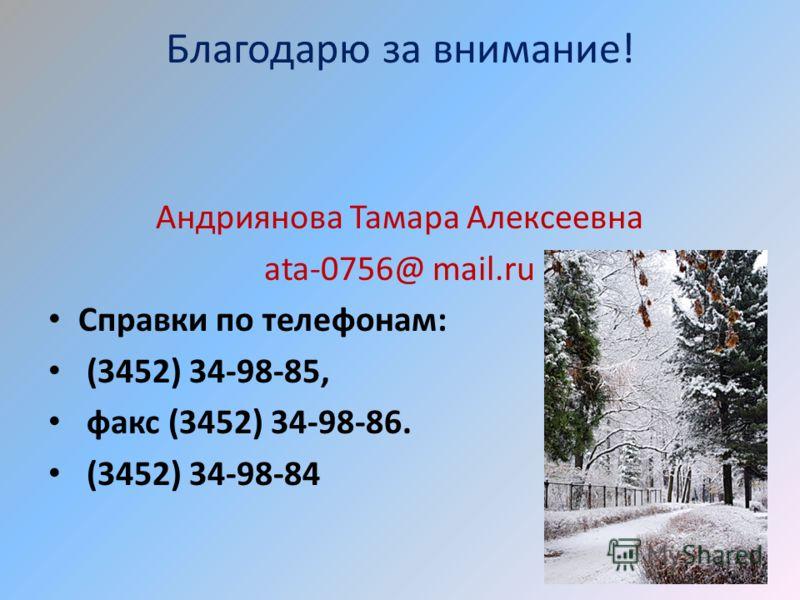 Благодарю за внимание! Андриянова Тамара Алексеевна ata-0756@ mail.ru Справки по телефонам: (3452) 34-98-85, факс (3452) 34-98-86. (3452) 34-98-84