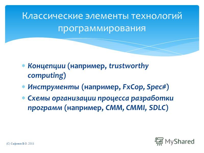 Концепции (например, trustworthy computing) Инструменты (например, FxCop, Spec#) Схемы организации процесса разработки программ (например, CMM, CMMI, SDLC) (C) Сафонов В.О. 2011 Классические элементы технологий программирования