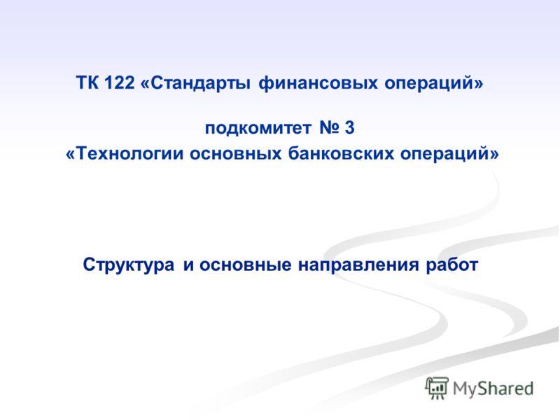 ТК 122 «Стандарты финансовых операций» подкомитет 3 «Технологии основных банковских операций» Структура и основные направления работ
