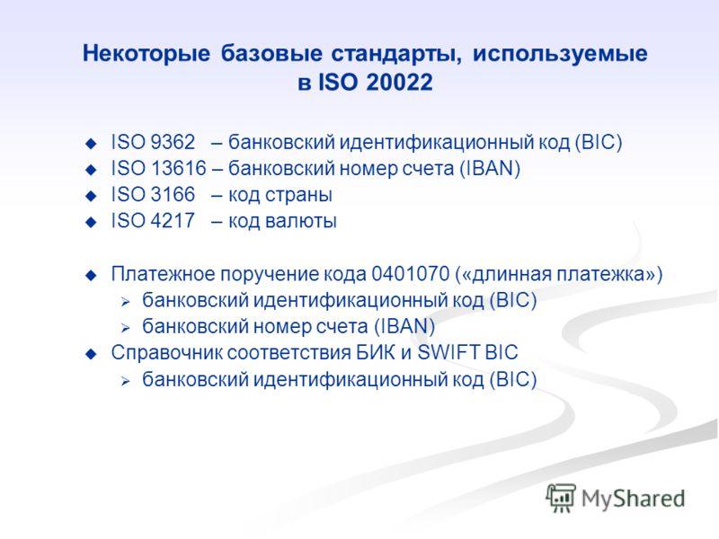 Некоторые базовые стандарты, используемые в ISO 20022 ISO 9362 – банковский идентификационный код (BIC) ISO 13616 – банковский номер счета (IBAN) ISO 3166 – код страны ISO 4217 – код валюты Платежное поручение кода 0401070 («длинная платежка») банков