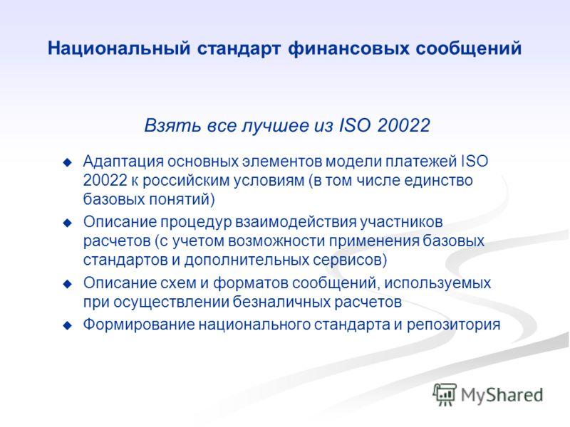 Национальный стандарт финансовых сообщений Взять все лучшее из ISO 20022 Адаптация основных элементов модели платежей ISO 20022 к российским условиям (в том числе единство базовых понятий) Описание процедур взаимодействия участников расчетов (с учето