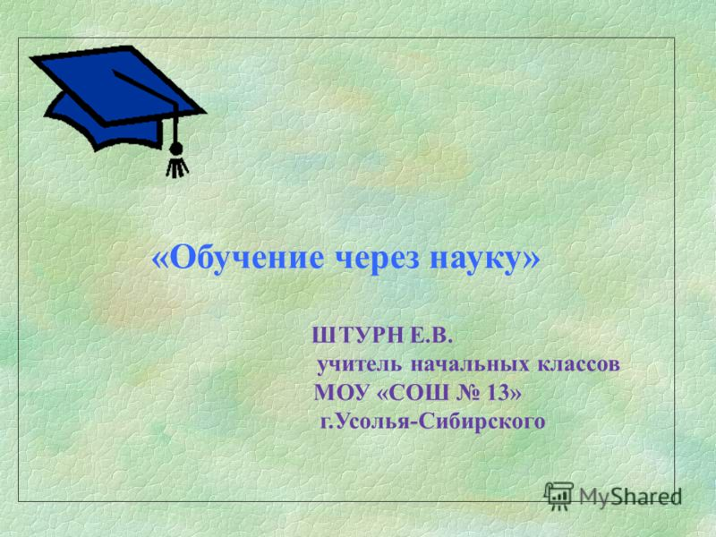 «Обучение через науку» ШТУРН Е.В. учитель начальных классов МОУ «СОШ 13» г.Усолья-Сибирского