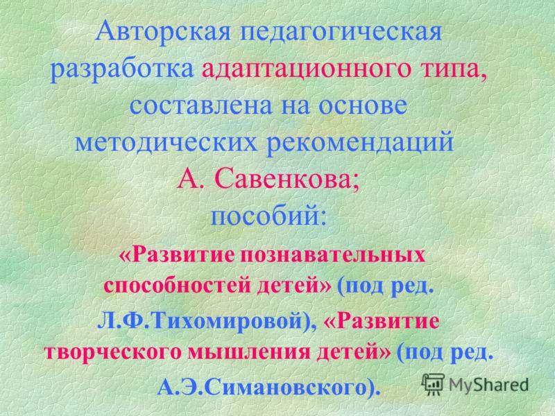 Авторская педагогическая разработка адаптационного типа, составлена на основе методических рекомендаций А. Савенкова; пособий: «Развитие познавательных способностей детей» (под ред. Л.Ф.Тихомировой), «Развитие творческого мышления детей» (под ред. А.