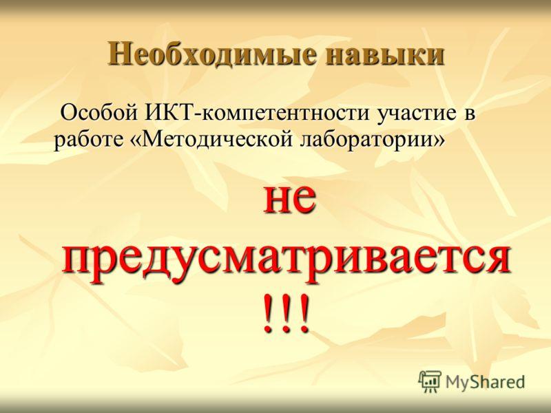 Необходимые навыки Особой ИКТ-компетентности участие в работе «Методической лаборатории» Особой ИКТ-компетентности участие в работе «Методической лаборатории» не предусматривается !!! не предусматривается !!!
