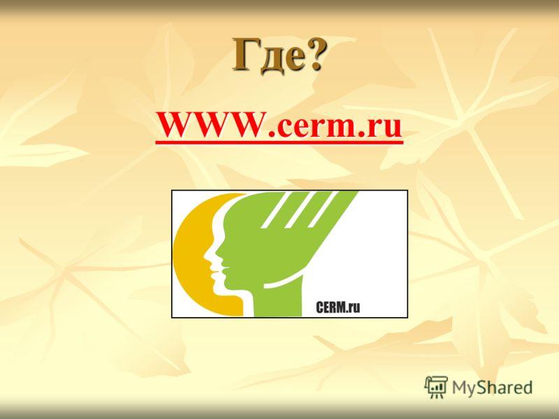 Где? WWW.cerm.ru WWW.cerm.ru
