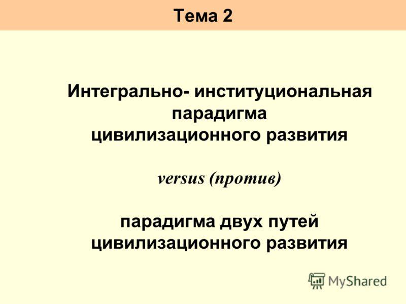 Тема 2 Интегрально- институциональная парадигма цивилизационного развития versus (против) парадигма двух путей цивилизационного развития