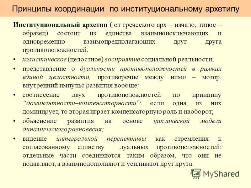Принципы координации по институциональному архетипу Институциональный архетип ( от греческого арх – начало, типос – образец) состоит из единства взаимноисключающих и одновременно взаимопредполагающих друг друга противоположностей. холистическое (цело
