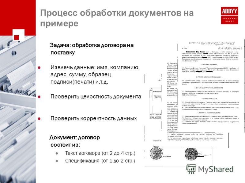 Процесс обработки документов на примере Задача: обработка договора на поставку Извлечь данные: имя, компанию, адрес, сумму, образец подписи(печати) и.т.д. Проверить целостность документа Проверить корректность данных Документ: договор состоит из: Тек