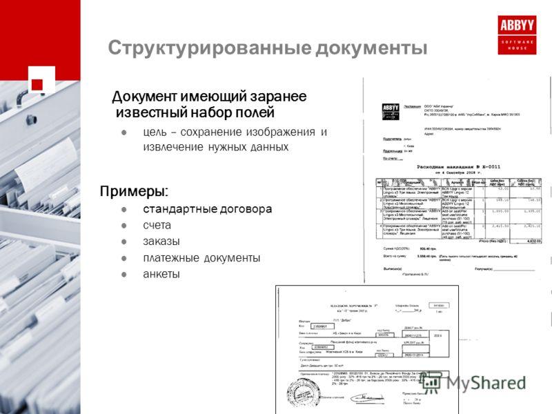 Cтруктурированные документы Документ имеющий заранее известный набор полей цель – сохранение изображения и извлечение нужных данных Примеры: стандартные договора счета заказы платежные документы анкеты