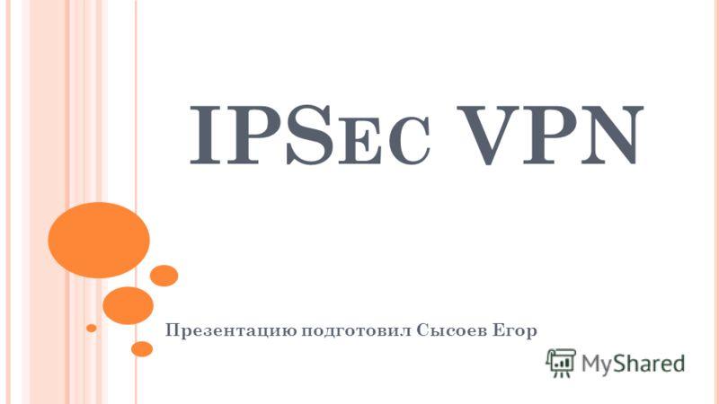 IPS EC VPN Презентацию подготовил Сысоев Егор