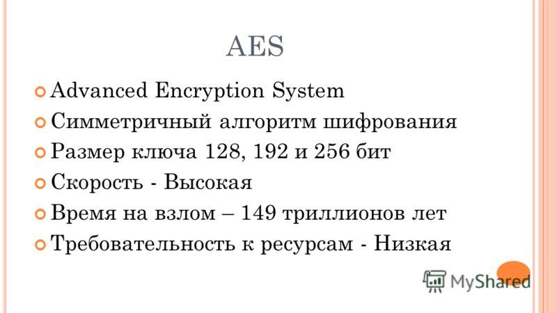 AES Advanced Encryption System Симметричный алгоритм шифрования Размер ключа 128, 192 и 256 бит Скорость - Высокая Время на взлом – 149 триллионов лет Требовательность к ресурсам - Низкая