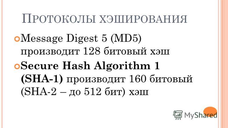 П РОТОКОЛЫ ХЭШИРОВАНИЯ Message Digest 5 (MD5) производит 128 битовый хэш Secure Hash Algorithm 1 (SHA-1) производит 160 битовый (SHA-2 – до 512 бит) хэш
