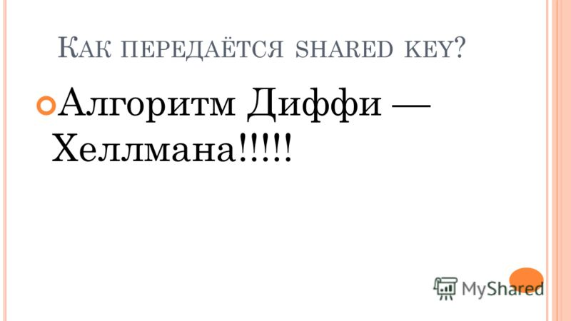 К АК ПЕРЕДАЁТСЯ SHARED KEY ? Алгоритм Диффи Хеллмана!!!!!
