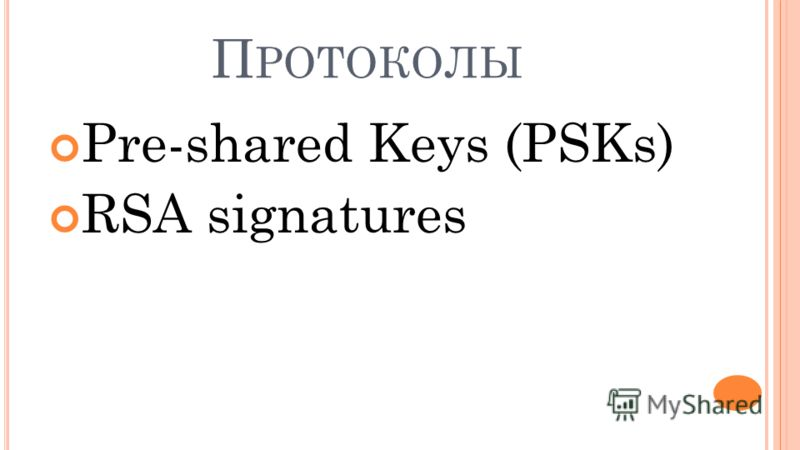 П РОТОКОЛЫ Pre-shared Keys (PSKs) RSA signatures