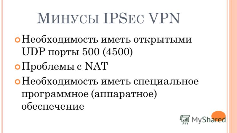 М ИНУСЫ IPS EC VPN Необходимость иметь открытыми UDP порты 500 (4500) Проблемы с NAT Необходимость иметь специальное программное (аппаратное) обеспечение