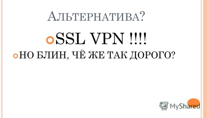 А ЛЬТЕРНАТИВА ? SSL VPN !!!! НО БЛИН, ЧЁ ЖЕ ТАК ДОРОГО?