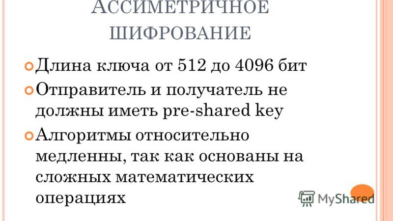 А ССИМЕТРИЧНОЕ ШИФРОВАНИЕ Длина ключа от 512 до 4096 бит Отправитель и получатель не должны иметь pre-shared key Алгоритмы относительно медленны, так как основаны на сложных математических операциях
