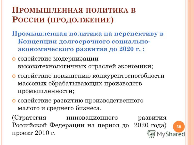 П РОМЫШЛЕННАЯ ПОЛИТИКА В Р ОССИИ ( ПРОДОЛЖЕНИЕ ) Промышленная политика на перспективу в Концепции долгосрочного социально- экономического развития до 2020 г. : содействие модернизации высокотехнологичных отраслей экономики; содействие повышению конку