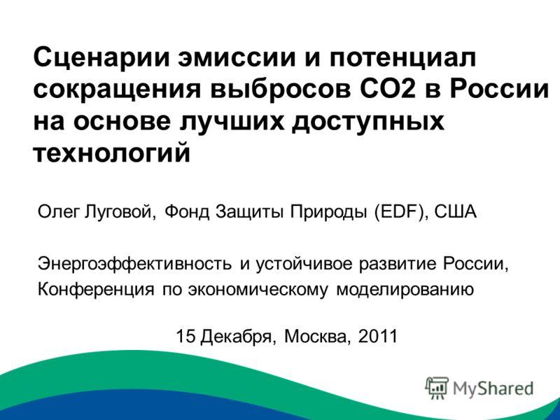 Сценарии эмиссии и потенциал сокращения выбросов СО2 в России на основе лучших доступных технологий Олег Луговой, Фонд Защиты Природы (EDF), США Энергоэффективность и устойчивое развитие России, Конференция по экономическому моделированию 15 Декабря,