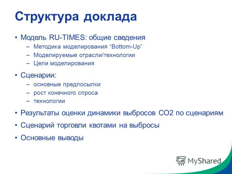Структура доклада Модель RU-TIMES: общие сведения –Методика моделирования Bottom-Up –Моделируемые отрасли/технологии –Цели моделирования Сценарии: –основные предпосылки –рост конечного спроса –технологии Результаты оценки динамики выбросов СО2 по сце
