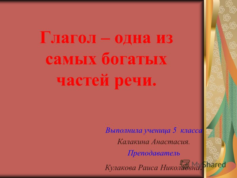 Глагол – одна из самых богатых частей речи. Выполнила ученица 5 класса Калакина Анастасия. Преподаватель Кулакова Раиса Николаевна.