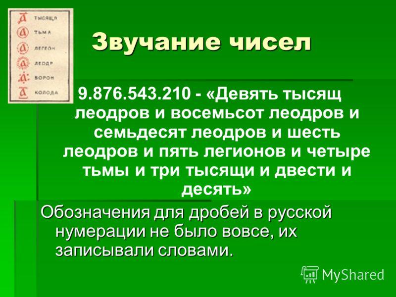 Звучание чисел 9.876.543.210 - «Девять тысящ леодров и восемьсот леодров и семьдесят леодров и шесть леодров и пять легионов и четыре тьмы и три тысящи и двести и десять» Обозначения для дробей в русской нумерации не было вовсе, их записывали словами