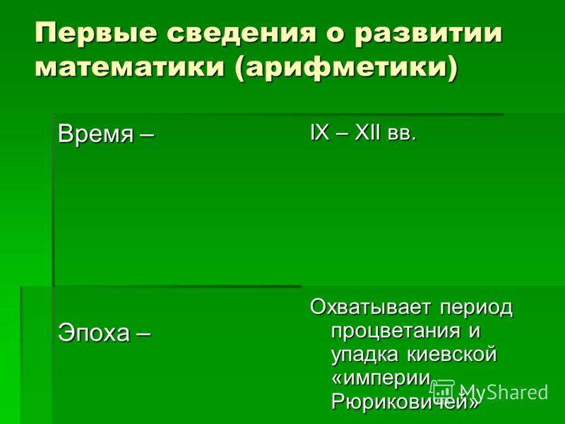 Первые сведения о развитии математики (арифметики) Время – Эпоха – IX – XII вв. Охватывает период процветания и упадка киевской «империи Рюриковичей»
