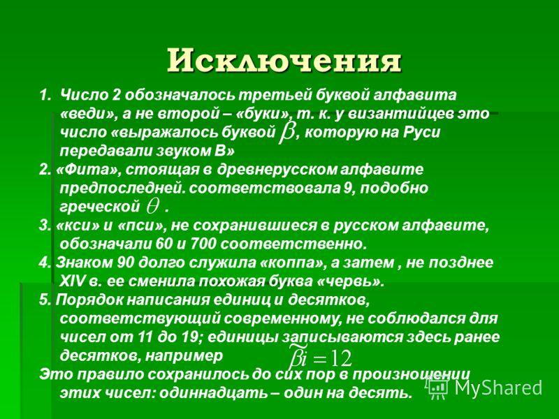 Исключения 1.Число 2 обозначалось третьей буквой алфавита «веди», а не второй – «буки», т. к. у византийцев это число «выражалось буквой, которую на Руси передавали звуком В» 2. «Фита», стоящая в древнерусском алфавите предпоследней. соответствовала