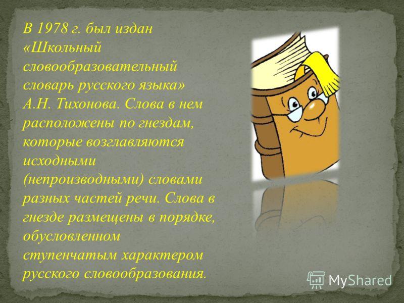 В 1978 г. был издан «Школьный словообразовательный словарь русского языка» А.Н. Тихонова. Слова в нем расположены по гнездам, которые возглавляются исходными (непроизводными) словами разных частей речи. Слова в гнезде размещены в порядке, обусловленн