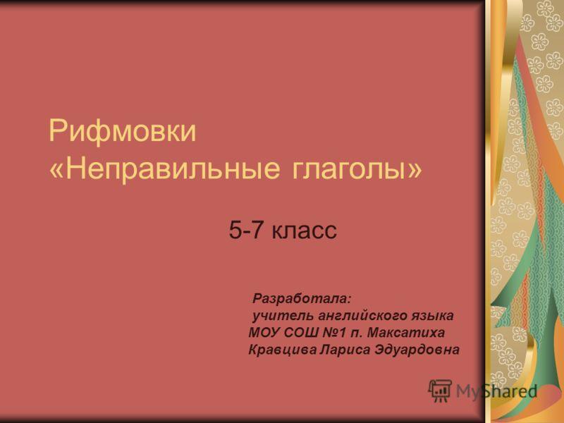 Рифмовки «Неправильные глаголы» 5-7 класс Разработала: учитель английского языка МОУ СОШ 1 п. Максатиха Кравцива Лариса Эдуардовна