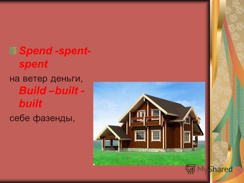 Spend -spent- spent на ветер деньги, Build –built - built себе фазенды,