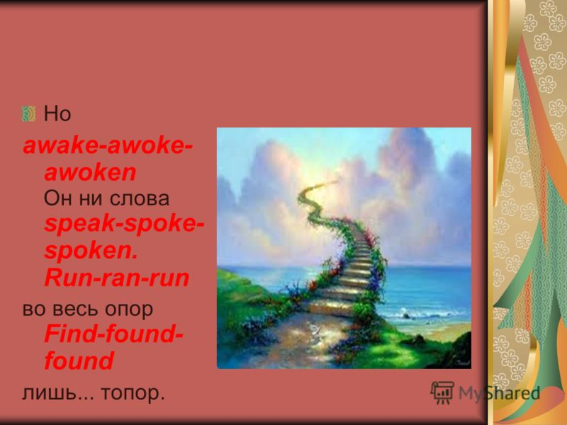 Но awake-awoke- awoken Он ни слова speak-spoke- spoken. Run-ran-run во весь опор Find-found- found лишь... топор.