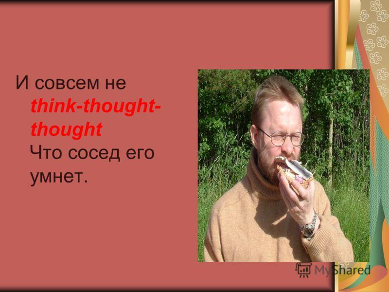 И совсем не think-thought- thought Что сосед его умнет.