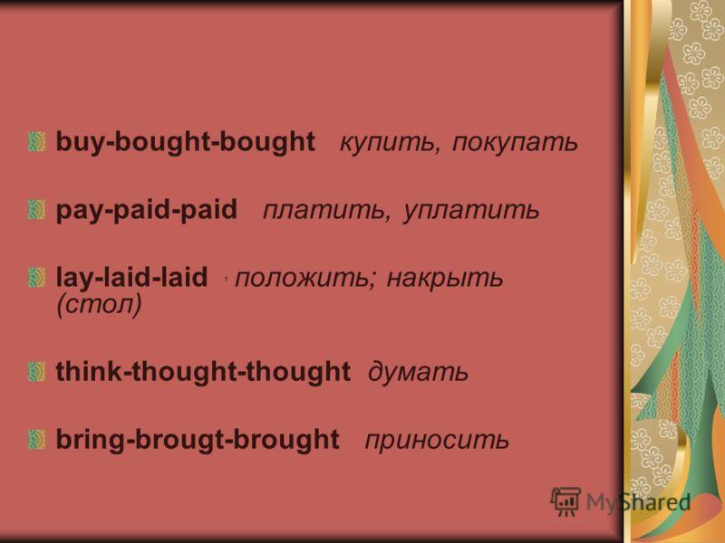 buy-bought-bought купить, покупать pay-paid-paid платить, уплатить lay-laid-laid положить; накрыть (стол) think-thought-thought думать bring-brougt-brought приносить,