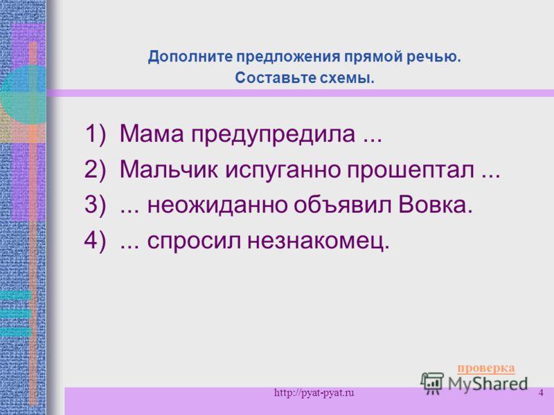 4 Дополните предложения прямой речью. Составьте схемы. 1) Мама предупредила... 2) Мальчик испуганно прошептал... 3)... неожиданно объявил Вовка. 4)... спросил незнакомец. проверка http://pyat-pyat.ru