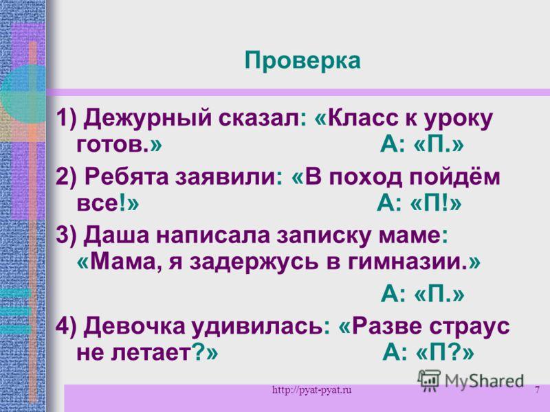 7 Проверка 1) Дежурный сказал: «Класс к уроку готов.» А: «П.» 2) Ребята заявили: «В поход пойдём все!» А: «П!» 3) Даша написала записку маме: «Мама, я задержусь в гимназии.» А: «П.» 4) Девочка удивилась: «Разве страус не летает?» А: «П?» http://pyat-
