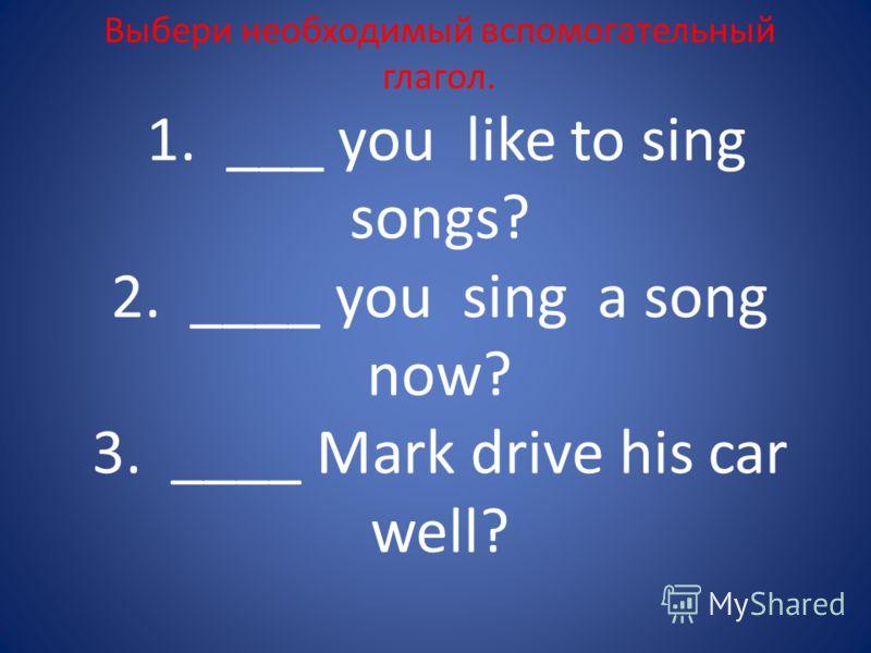 Выбери необходимый вспомогательный глагол. 1. ___ you like to sing songs? 2. ____ you sing a song now? 3. ____ Mark drive his car well?