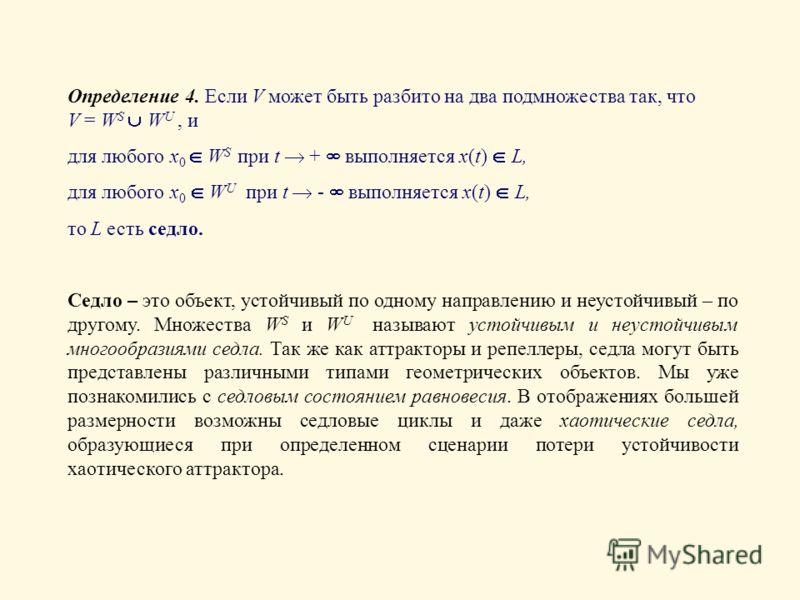 Определение 4. Если V может быть разбито на два подмножества так, что V = W S W U, и для любого x 0 W S при t + выполняется x(t) L, для любого x 0 W U при t - выполняется x(t) L, то L есть седло. Седло – это объект, устойчивый по одному направлению и