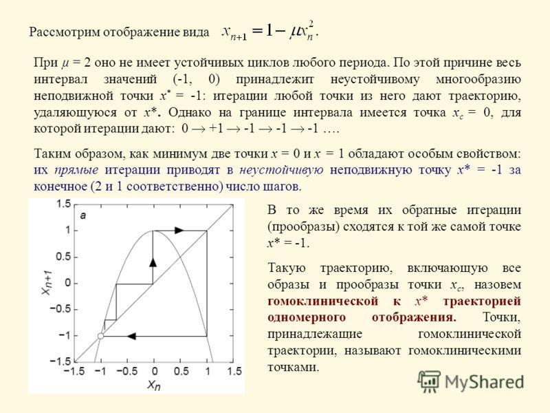 Рассмотрим отображение вида При µ = 2 оно не имеет устойчивых циклов любого периода. По этой причине весь интервал значений (-1, 0) принадлежит неустойчивому многообразию неподвижной точки x * = -1: итерации любой точки из него дают траекторию, удаля