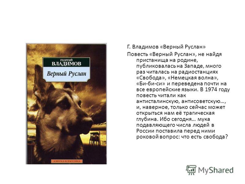 Г. Владимов «Верный Руслан» Повесть «Верный Руслан», не найдя пристанища на родине, публиковалась на Западе, много раз читалась на радиостанциях «Свобода», «Немецкая волна», «Би-би-си» и переведена почти на все европейские языки. В 1974 году повесть