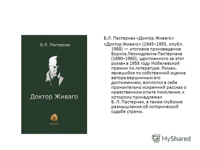 Б.Л. Пастернак «Доктор Живаго» «Доктор Живаго» (1945–1955, опубл. 1988) итоговое произведение Бориса Леонидовича Пастернака (1890–1960), удостоенного за этот роман в 1958 году Нобелевской премии по литературе. Роман, явившийся по собственной оценке а