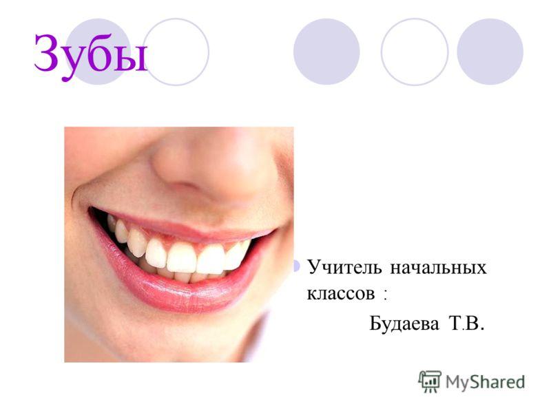 Зубы Учитель начальных классов : Будаева Т. В.