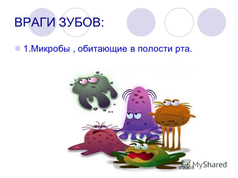 ВРАГИ ЗУБОВ: 1.Микробы, обитающие в полости рта.