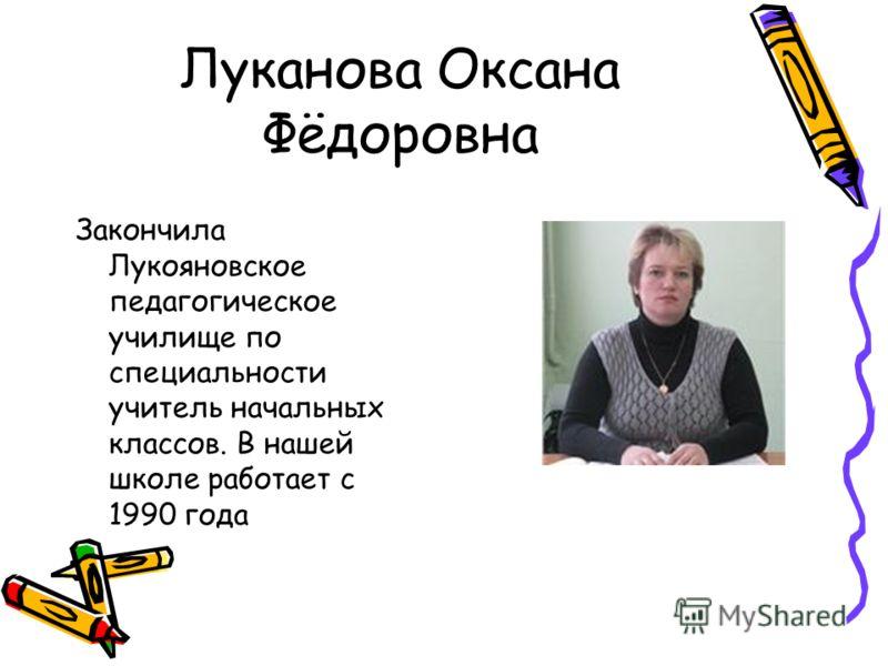 Луканова Оксана Фёдоровна Закончила Лукояновское педагогическое училище по специальности учитель начальных классов. В нашей школе работает с 1990 года