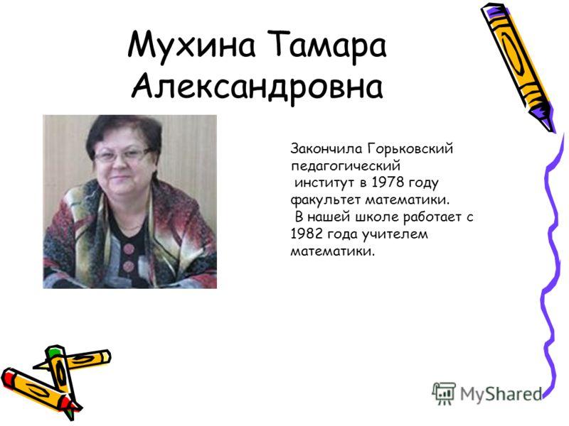Мухина Тамара Александровна Закончила Горьковский педагогический институт в 1978 году факультет математики. В нашей школе работает с 1982 года учителем математики.