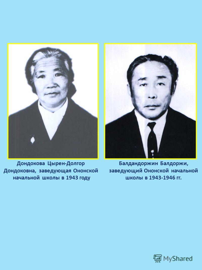 Дондокова Цырен-Долгор Дондоковна, заведующая Ононской начальной школы в 1943 году Балдандоржин Балдоржи, заведующий Ононской начальной школы в 1943-1946 гг.