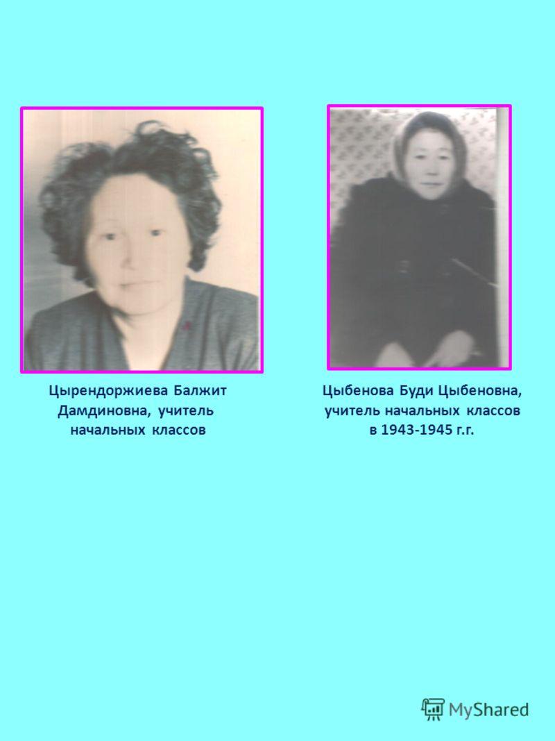 Цырендоржиева Балжит Дамдиновна, учитель начальных классов Цыбенова Буди Цыбеновна, учитель начальных классов в 1943-1945 г.г.