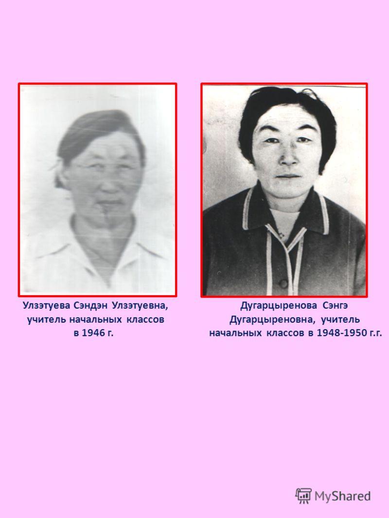 Улзэтуева Сэндэн Улзэтуевна, учитель начальных классов в 1946 г. Дугарцыренова Сэнгэ Дугарцыреновна, учитель начальных классов в 1948-1950 г.г.