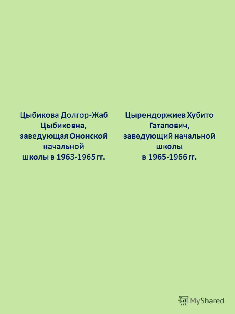 Цыбикова Долгор-Жаб Цыбиковна, заведующая Ононской начальной школы в 1963-1965 гг. Цырендоржиев Хубито Гатапович, заведующий начальной школы в 1965-1966 гг.